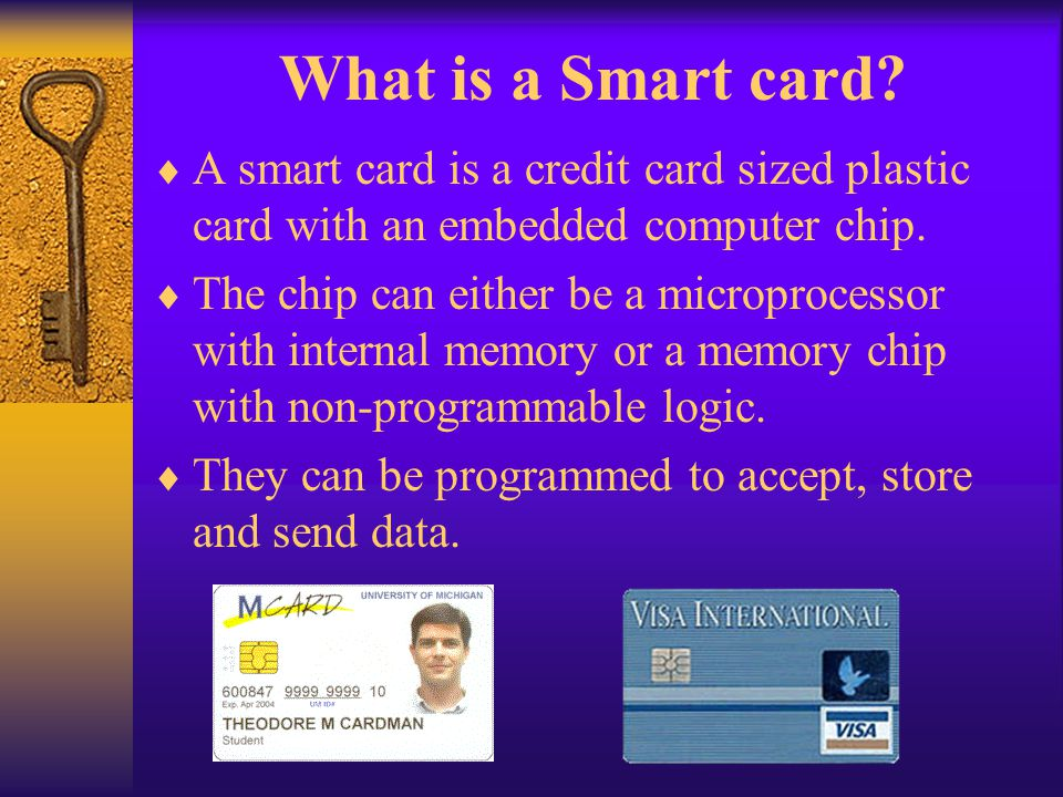 What is a Smart card A smart card is a credit card sized plastic card with an embedded computer chip.