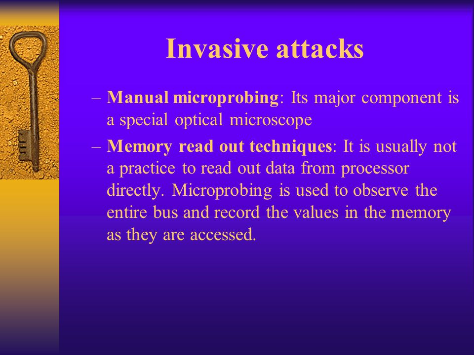 Invasive attacks Manual microprobing: Its major component is a special optical microscope.