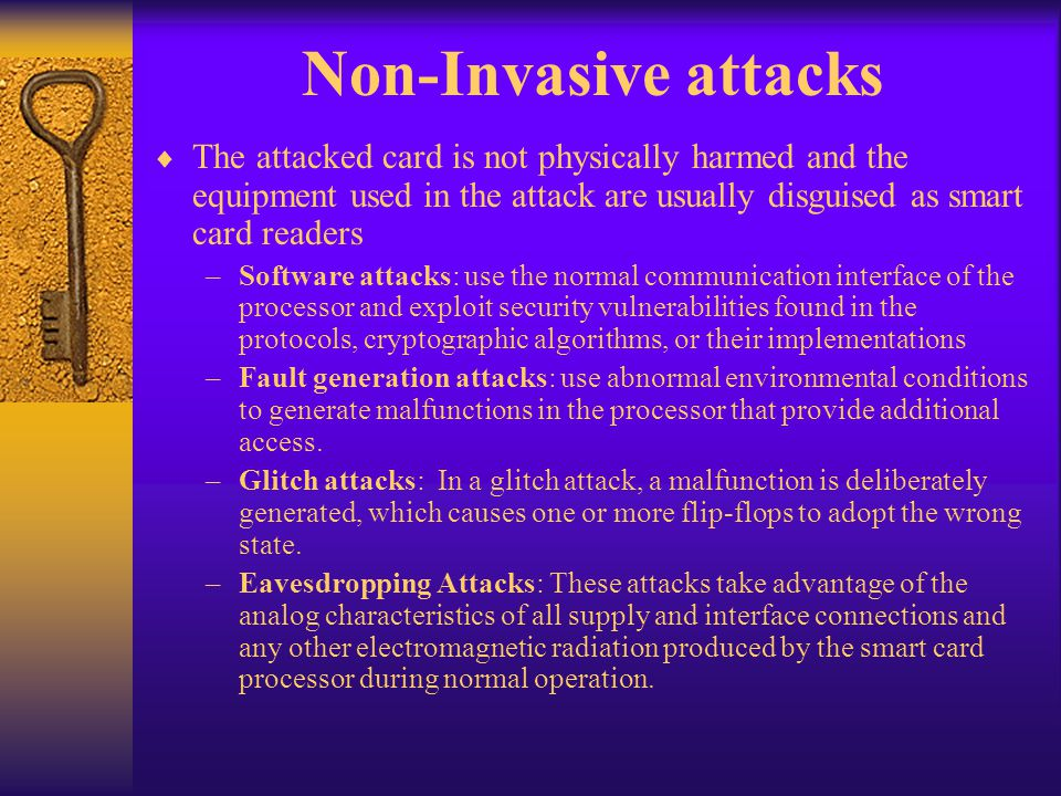 Non-Invasive attacks The attacked card is not physically harmed and the equipment used in the attack are usually disguised as smart card readers.