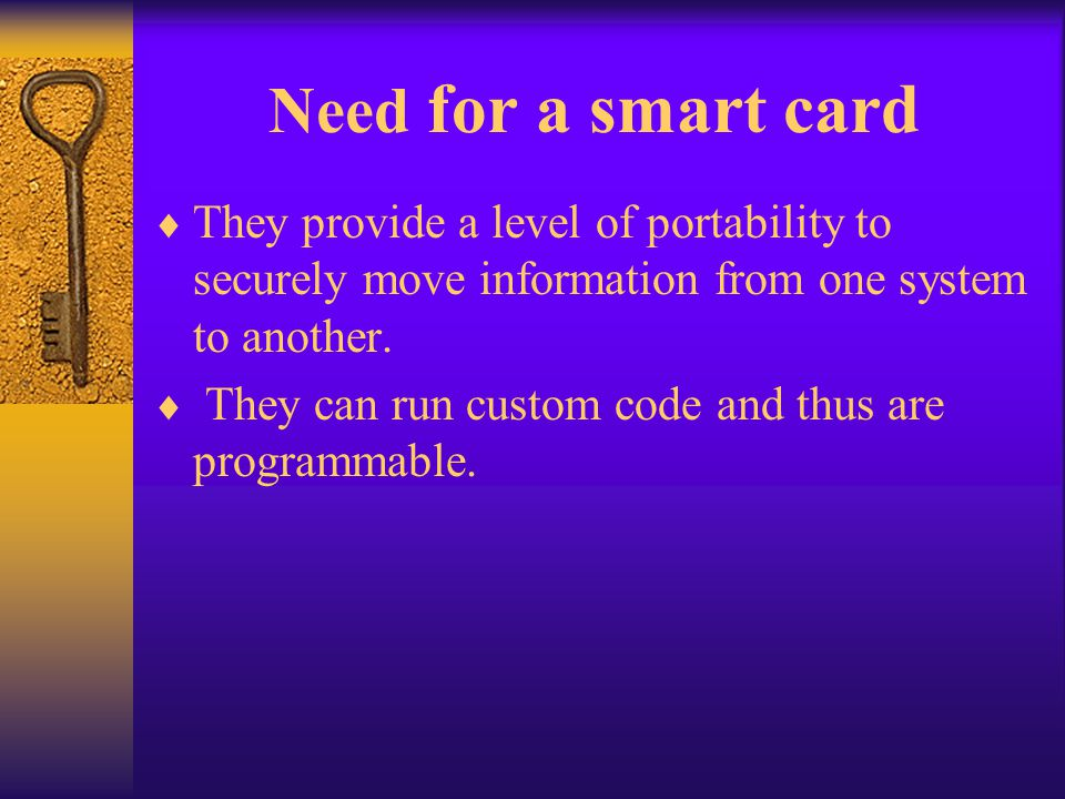 Need for a smart card They provide a level of portability to securely move information from one system to another.