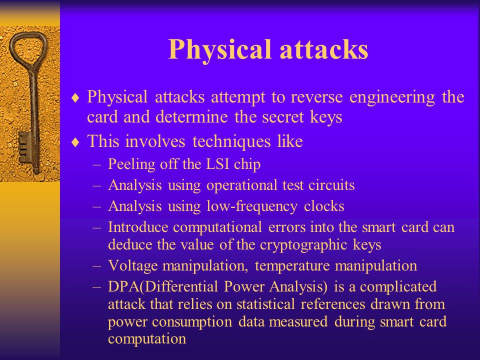 Physical attacks Physical attacks attempt to reverse engineering the card and determine the secret keys.