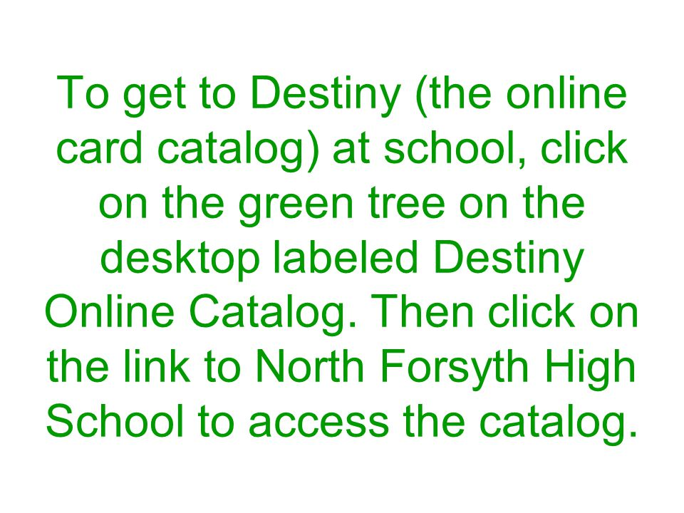 To get to Destiny (the online card catalog) at school, click on the green tree on the desktop labeled Destiny Online Catalog.