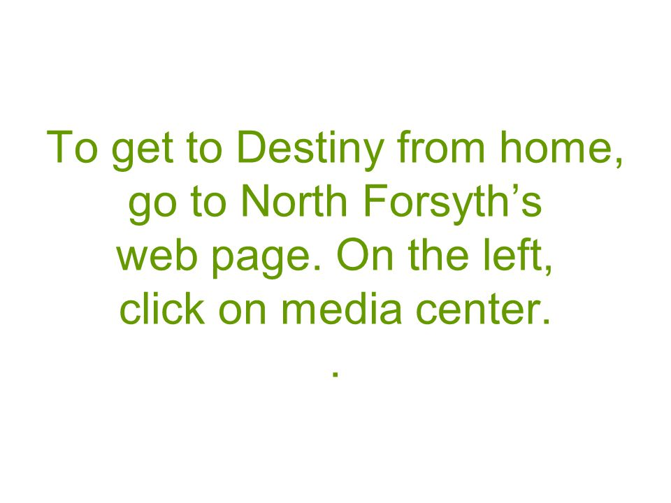 To get to Destiny from home, go to North Forsyth's web page