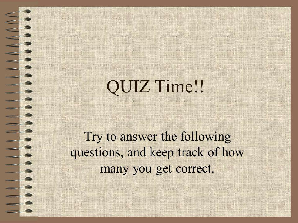 QUIZ Time!! Try to answer the following questions, and keep track of how many you get correct.