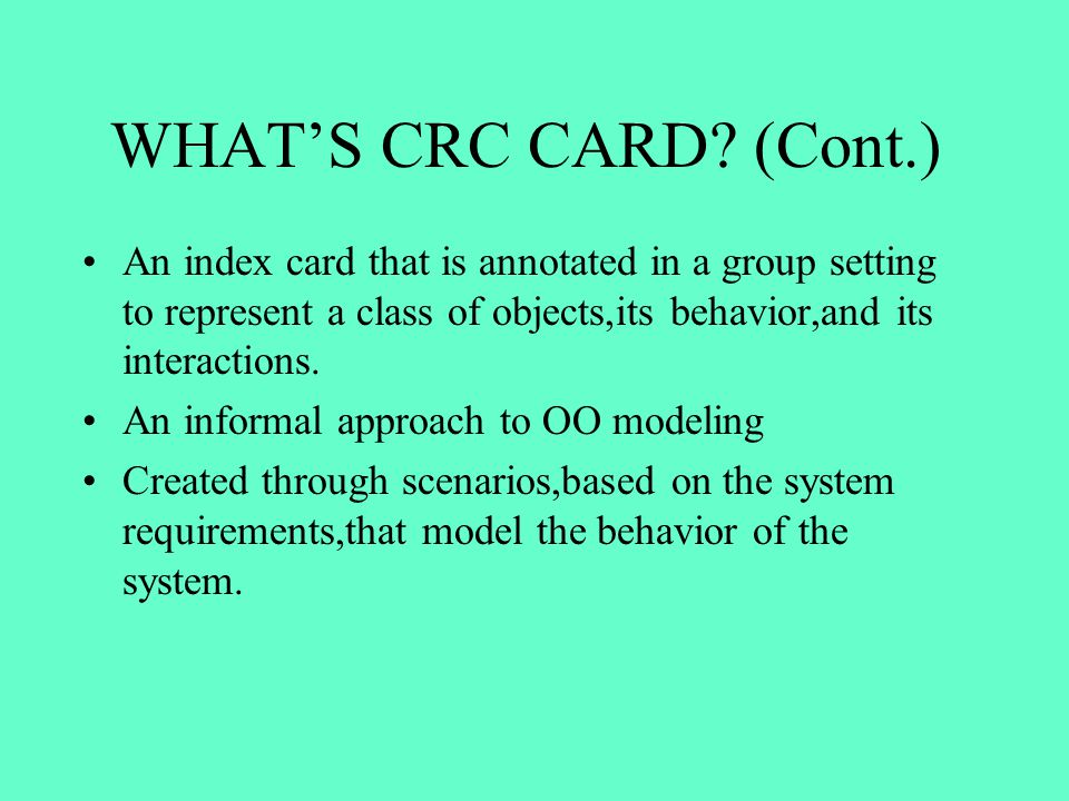 WHAT'S CRC CARD (Cont.) An index card that is annotated in a group setting to represent a class of objects,its behavior,and its interactions.