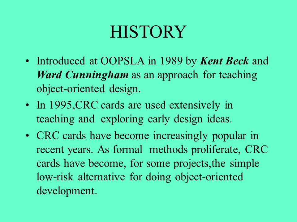 HISTORY Introduced at OOPSLA in 1989 by Kent Beck and Ward Cunningham as an approach for teaching object-oriented design.