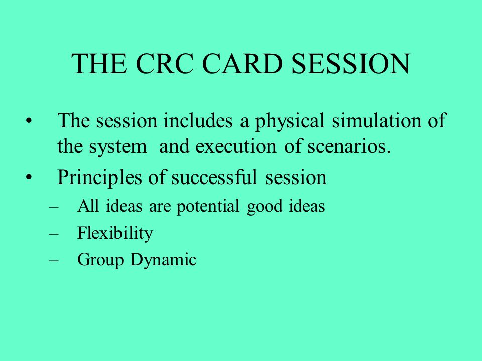 THE CRC CARD SESSION The session includes a physical simulation of the system and execution of scenarios.