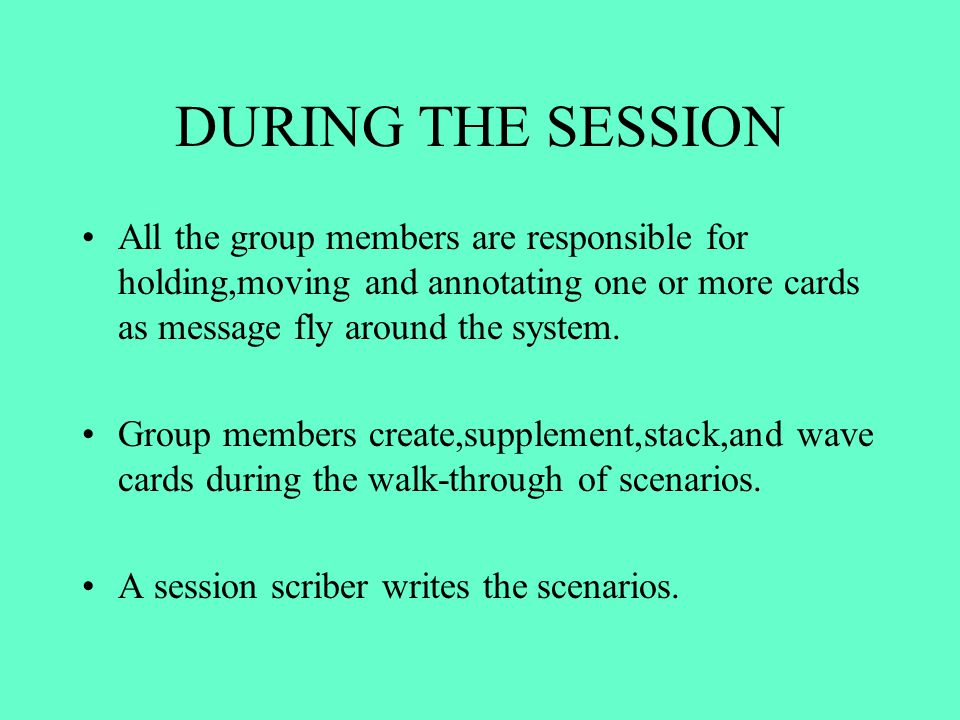 DURING THE SESSION All the group members are responsible for holding,moving and annotating one or more cards as message fly around the system.