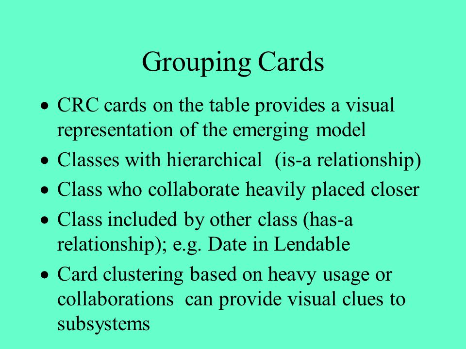 Grouping Cards · CRC cards on the table provides a visual representation of the emerging model. · Classes with hierarchical (is-a relationship)