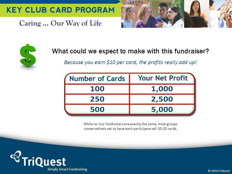 Caring … Our Way of Life What could we expect to make with this fundraiser Because you earn $10 per card, the profits really add up!