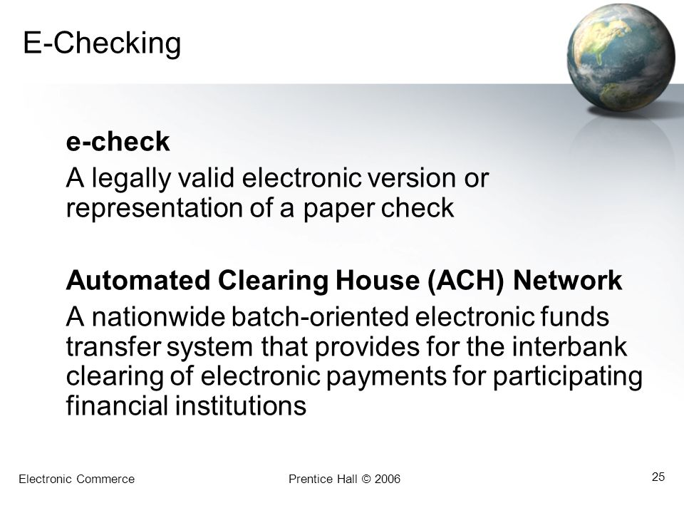 E-Checking e-check. A legally valid electronic version or representation of a paper check. Automated Clearing House (ACH) Network.
