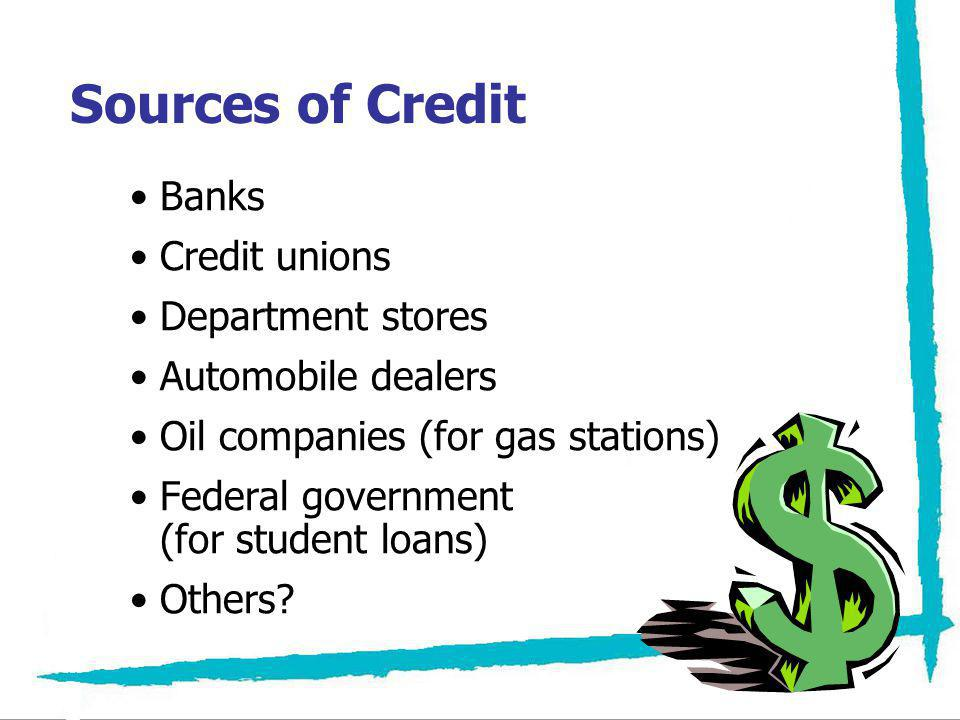 Sources of Credit Banks Credit unions Department stores