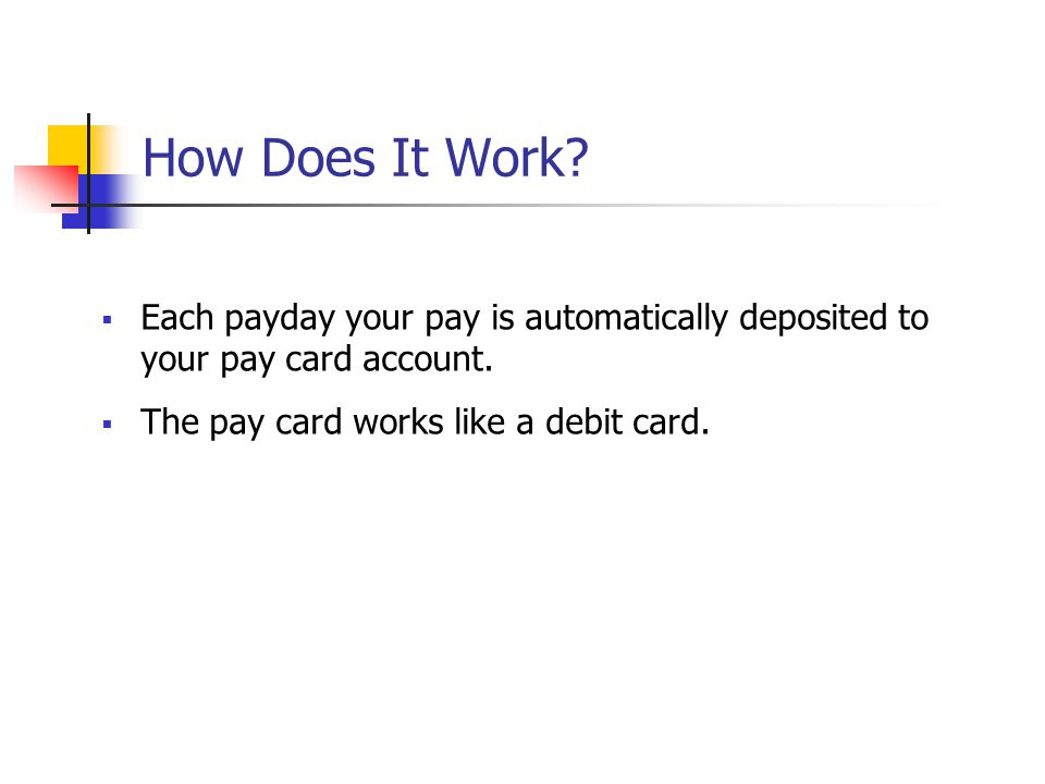 How Does It Work. Each payday your pay is automatically deposited to your pay card account.