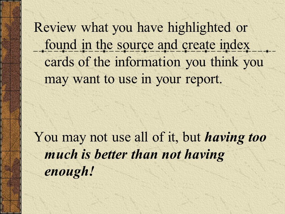 Review what you have highlighted or found in the source and create index cards of the information you think you may want to use in your report.