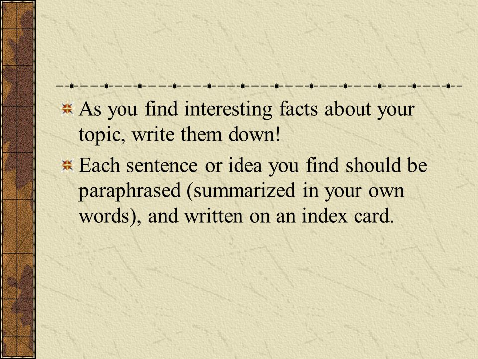 As you find interesting facts about your topic, write them down!