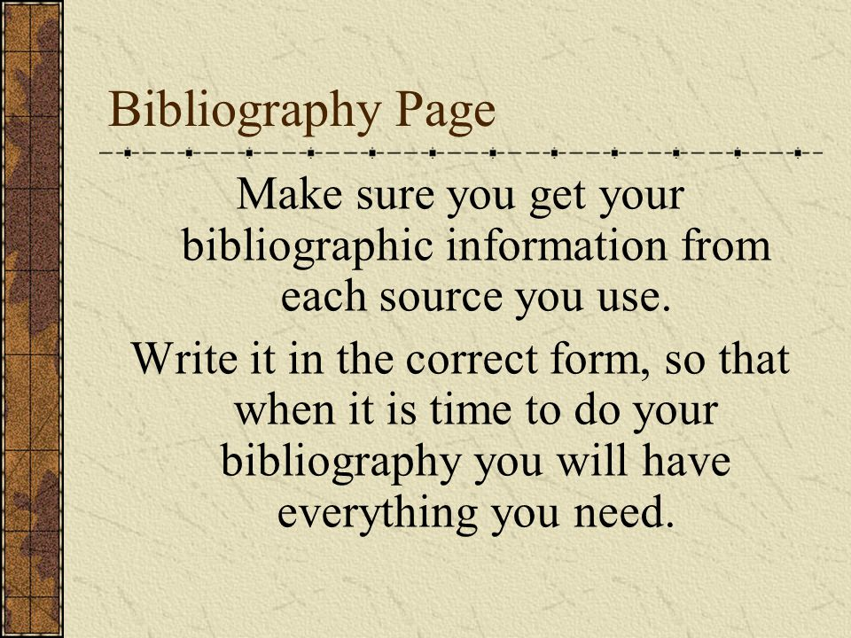 Bibliography Page Make sure you get your bibliographic information from each source you use.