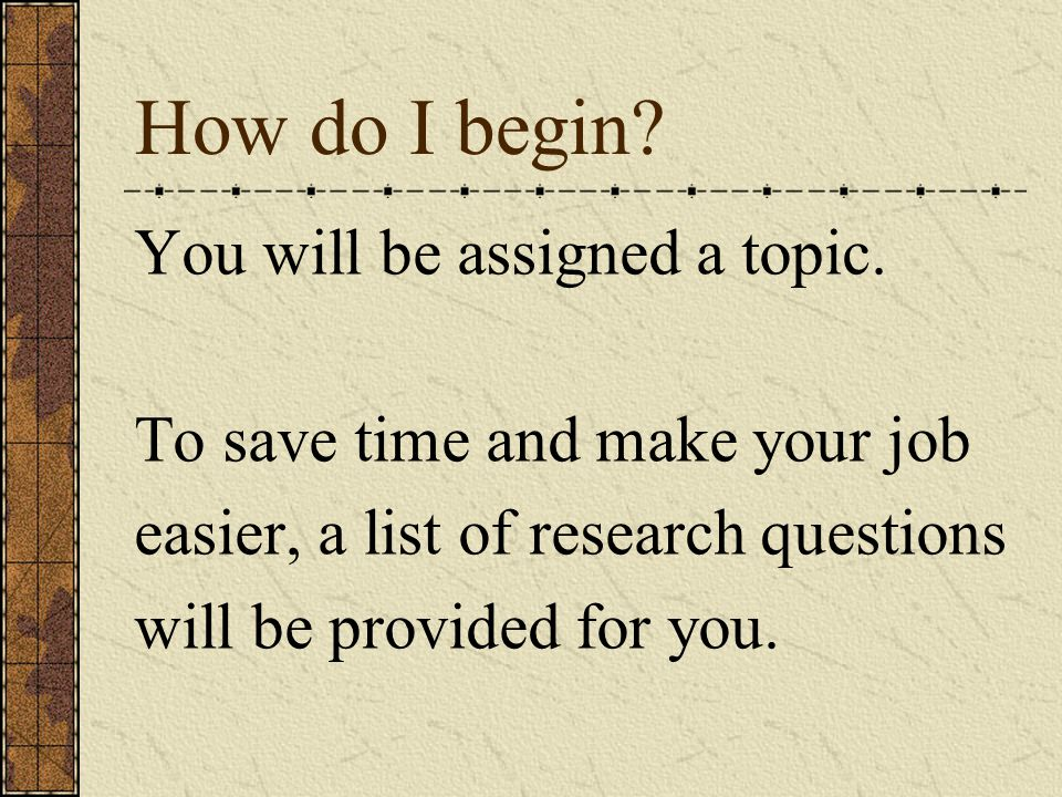 How do I begin You will be assigned a topic.