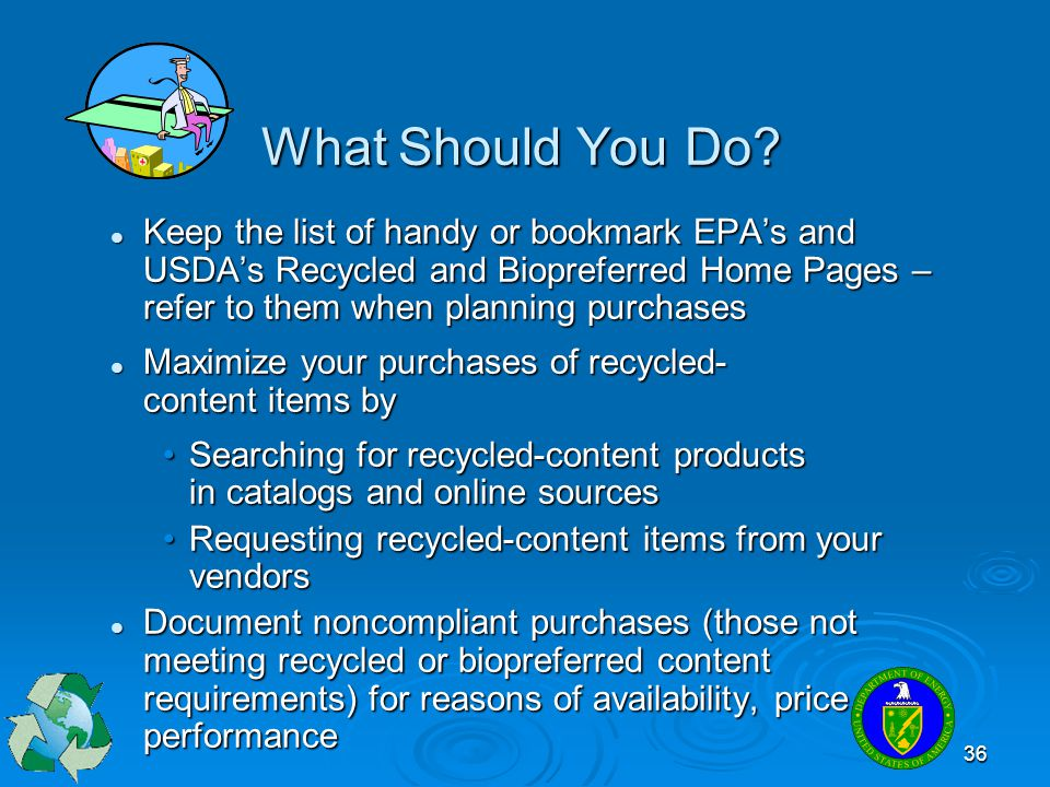 What Should You Do Keep the list of handy or bookmark EPA's and USDA's Recycled and Biopreferred Home Pages – refer to them when planning purchases.