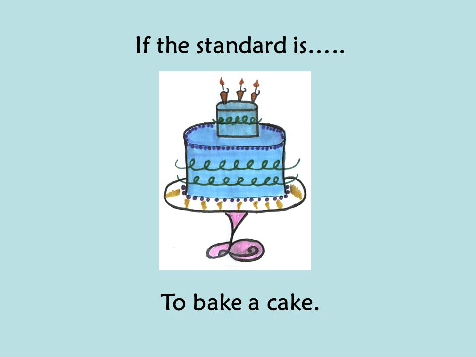 If the standard is….. To bake a cake.
