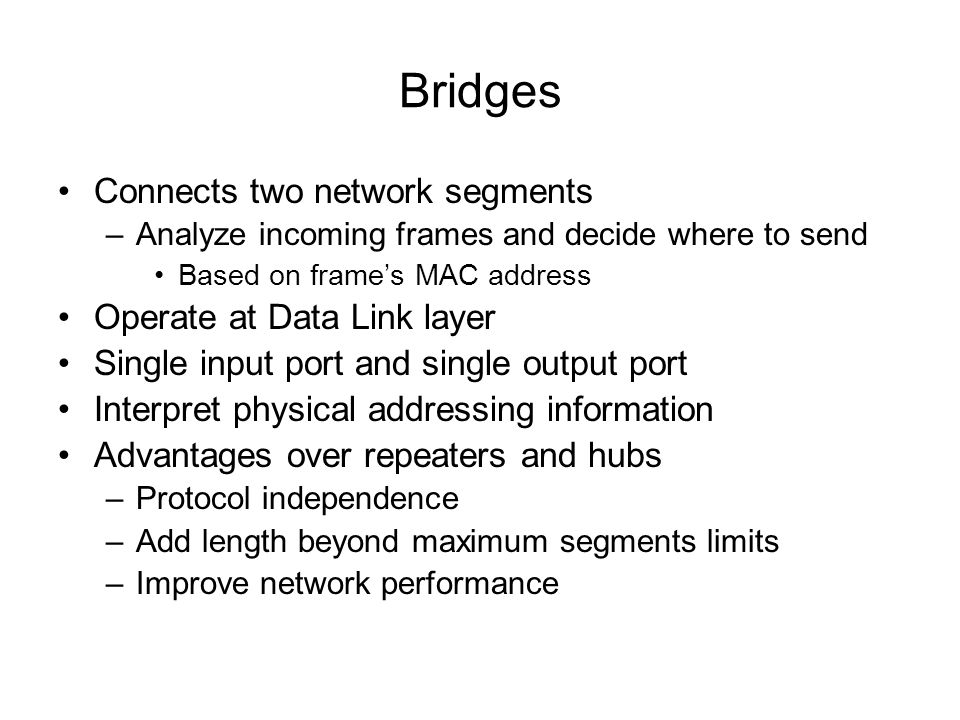 Bridges Connects two network segments Operate at Data Link layer