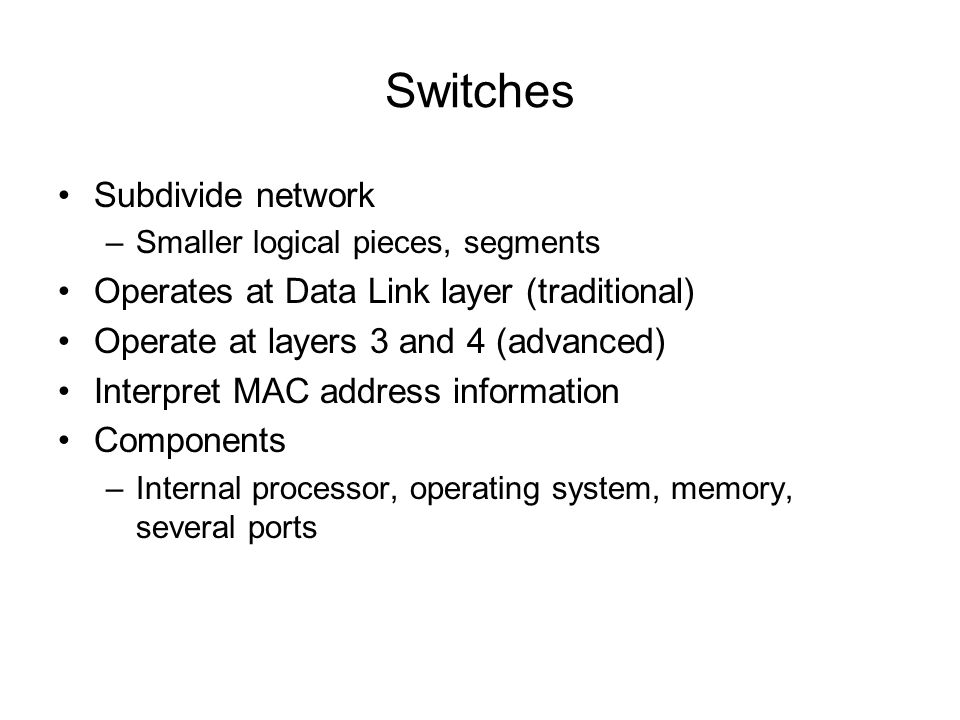 Switches Subdivide network Operates at Data Link layer (traditional)