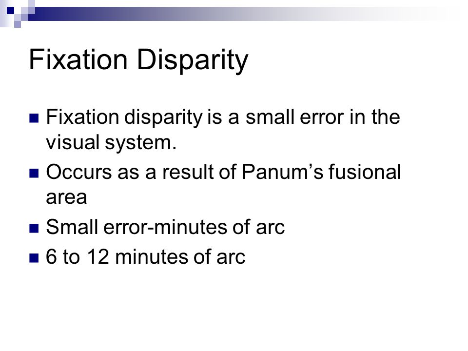 Fixation Disparity Fixation disparity is a small error in the visual system. Occurs as a result of Panum's fusional area.