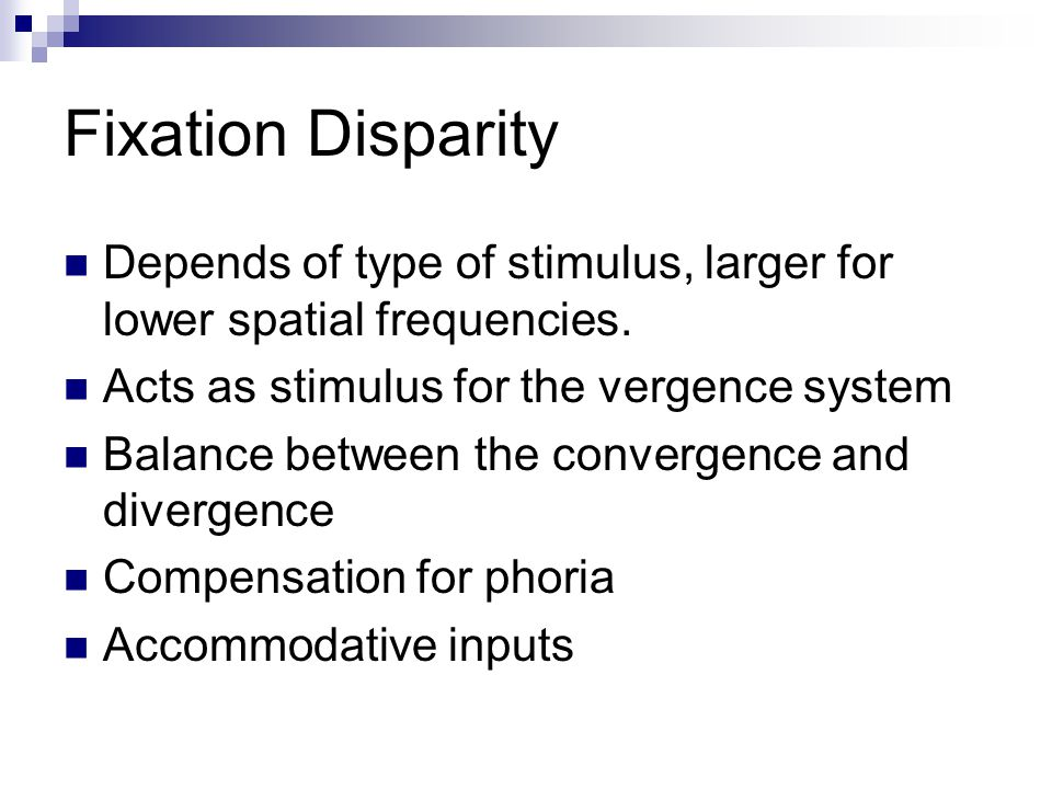 Fixation Disparity Depends of type of stimulus, larger for lower spatial frequencies. Acts as stimulus for the vergence system.