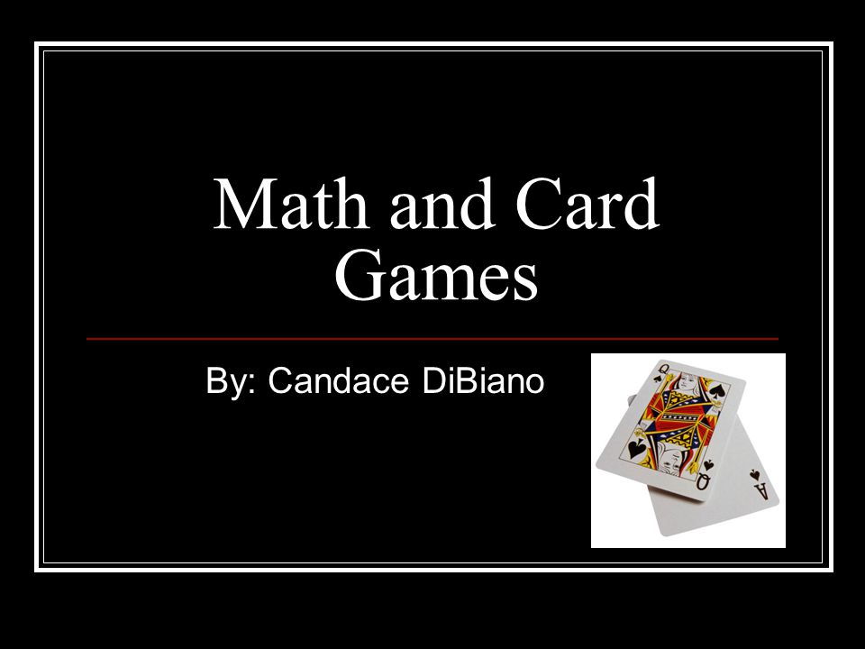 Math and Card Games By: Candace DiBiano
