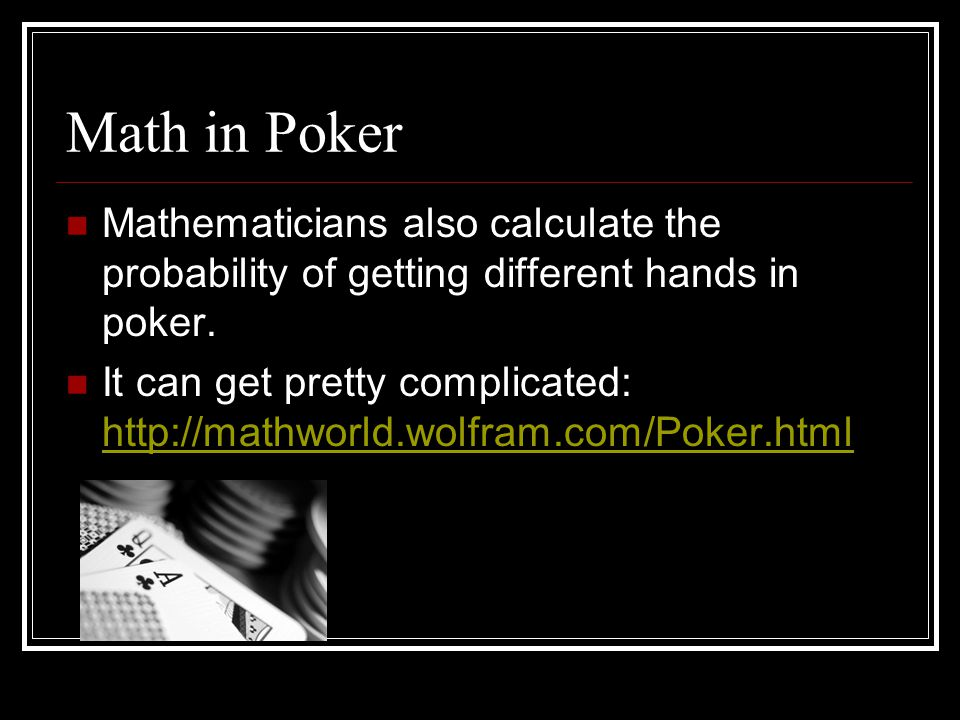 Math in Poker Mathematicians also calculate the probability of getting different hands in poker.