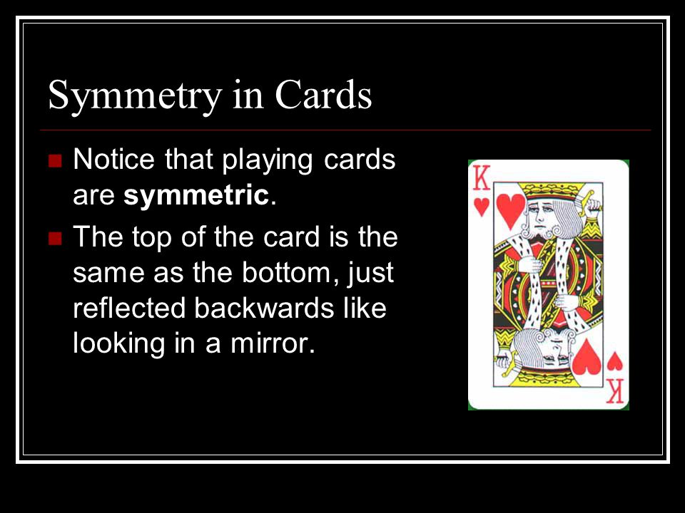 Symmetry in Cards Notice that playing cards are symmetric.