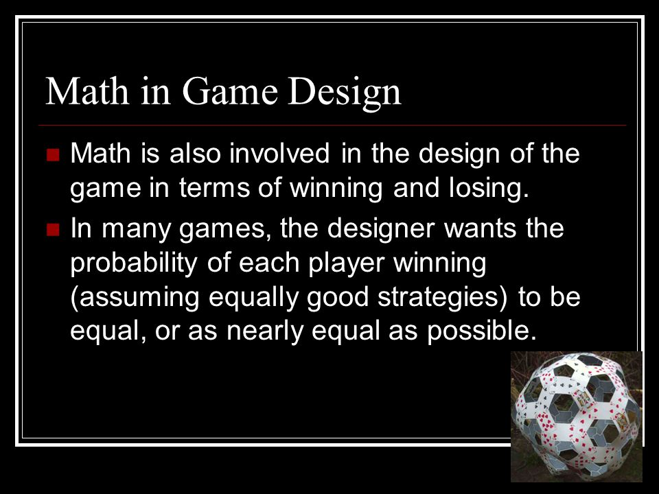 Math in Game Design Math is also involved in the design of the game in terms of winning and losing.