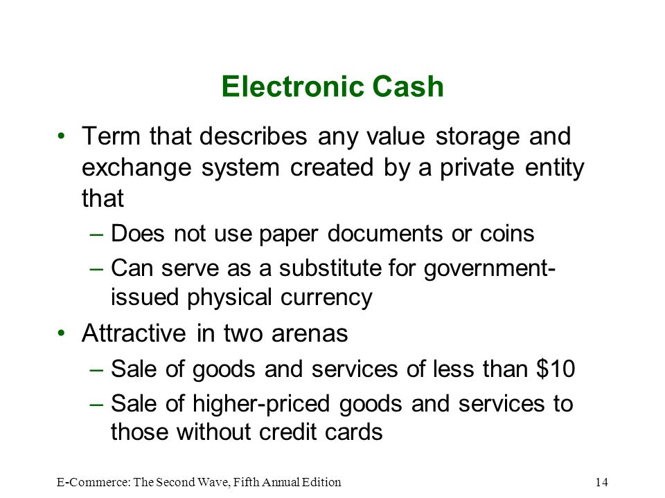 Electronic Cash Term that describes any value storage and exchange system created by a private entity that.