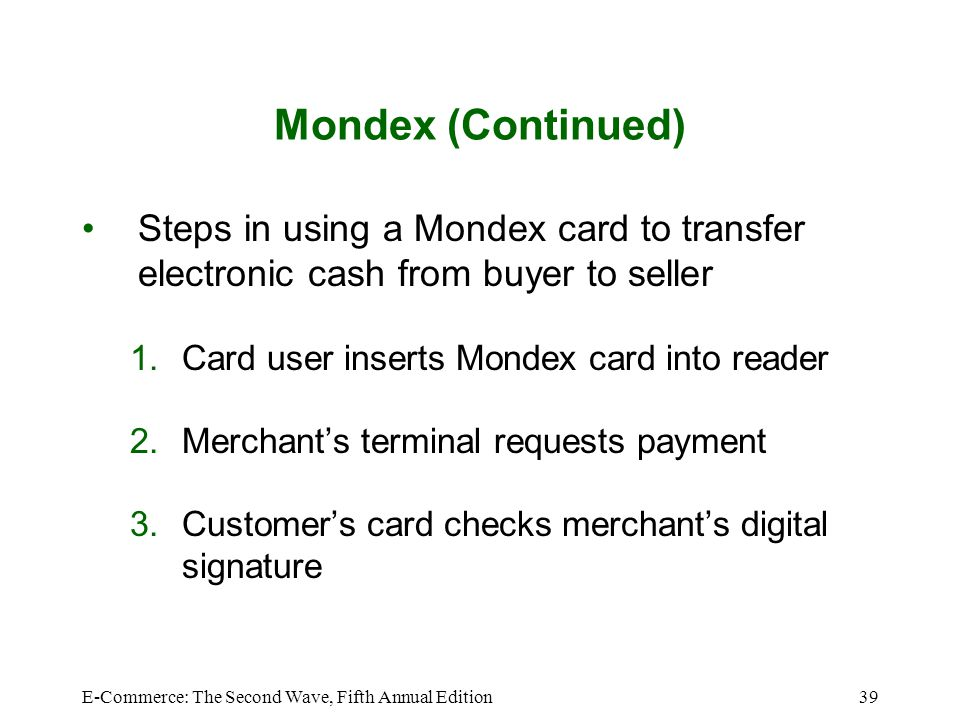 Mondex (Continued) Steps in using a Mondex card to transfer electronic cash from buyer to seller. Card user inserts Mondex card into reader.