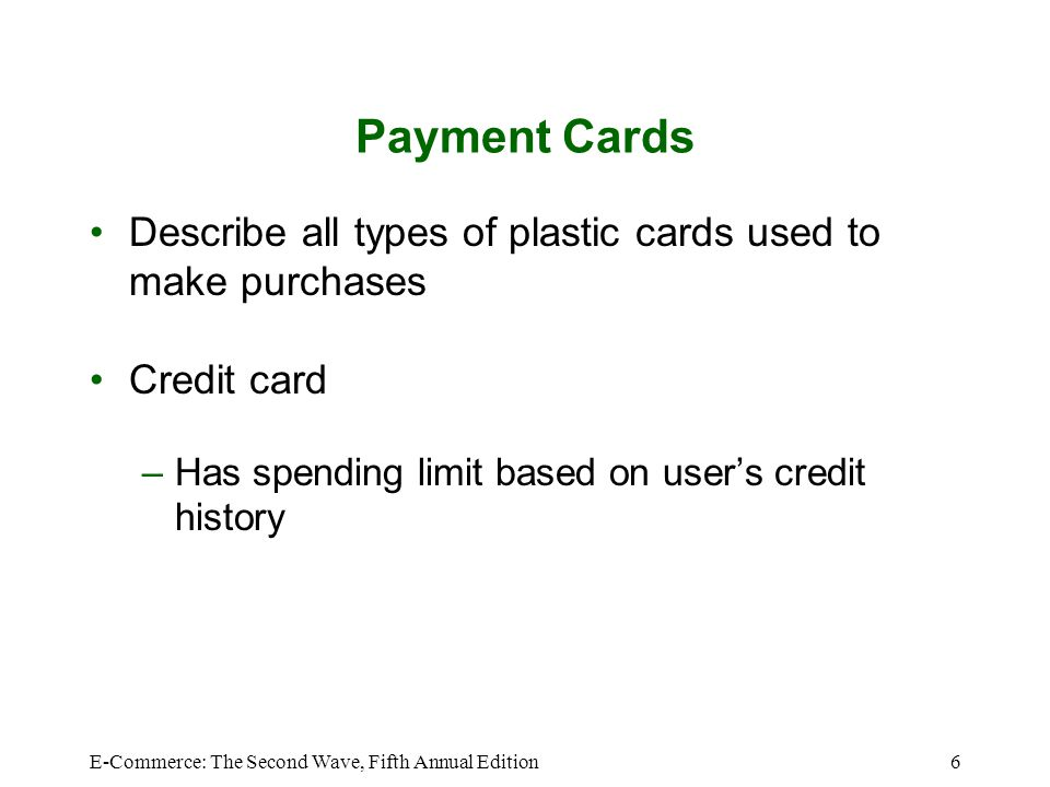 Payment Cards Describe all types of plastic cards used to make purchases. Credit card. Has spending limit based on user's credit history.