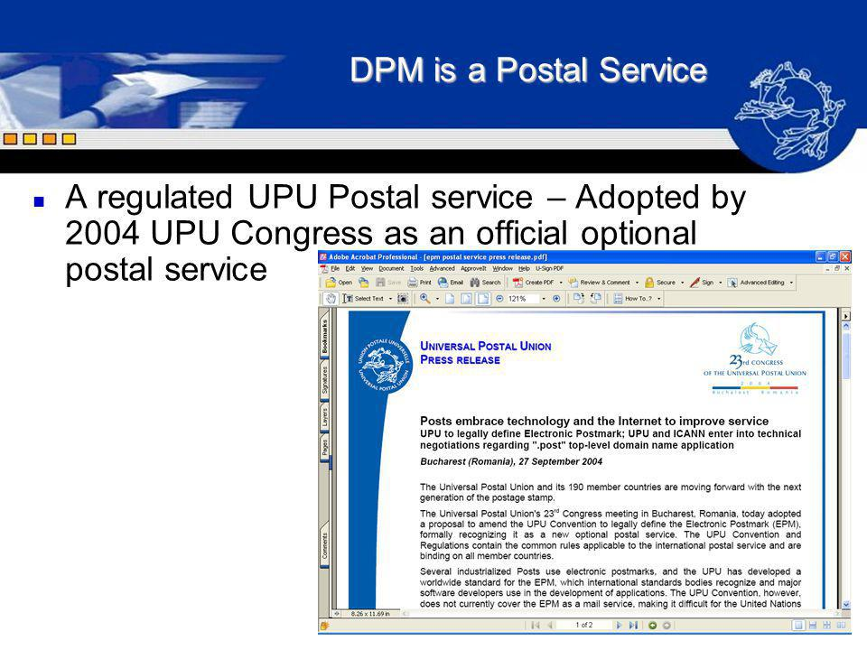 DPM is a Postal Service A regulated UPU Postal service – Adopted by 2004 UPU Congress as an official optional postal service.
