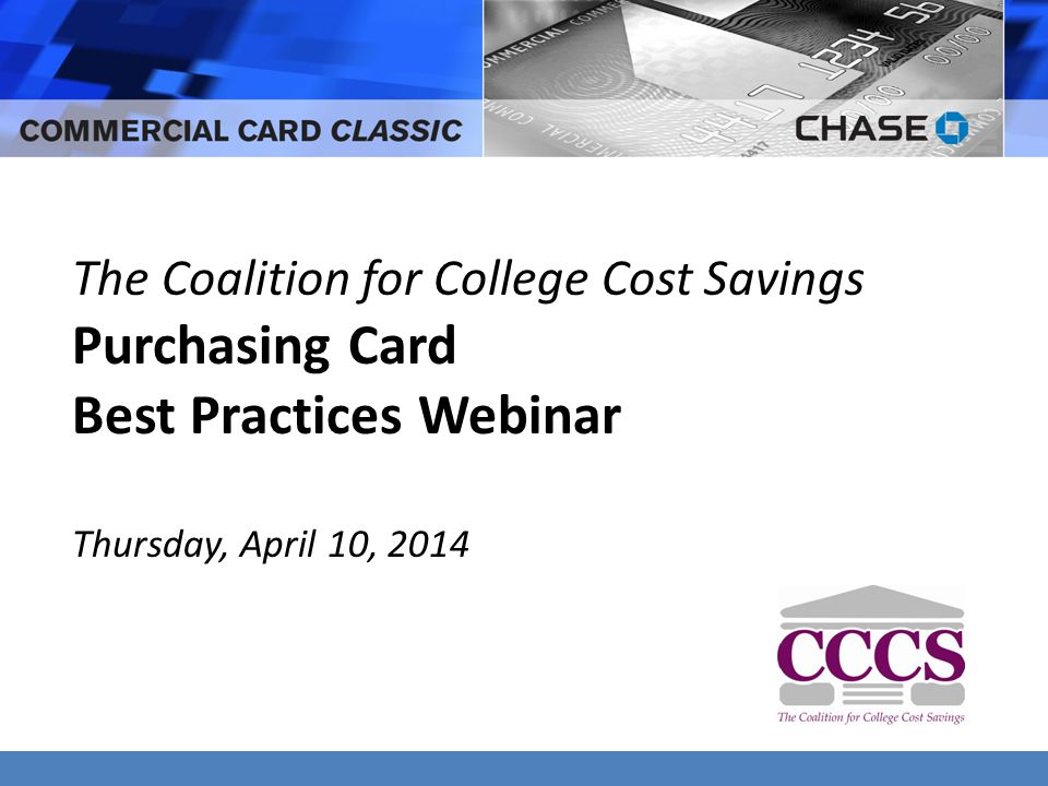 The Coalition for College Cost Savings Purchasing Card Best Practices Webinar Thursday, April 10, 2014
