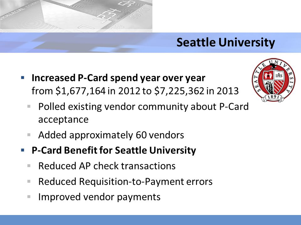 Seattle University Increased P-Card spend year over year from $1,677,164 in 2012 to $7,225,362 in 2013.