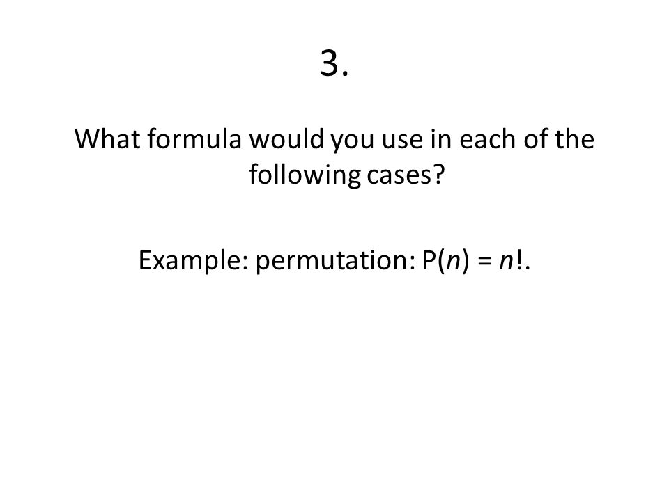 3. What formula would you use in each of the following cases Example: permutation: P(n) = n!.