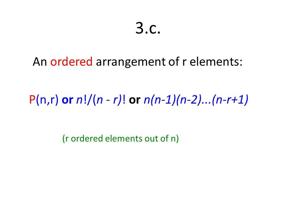 3.c. An ordered arrangement of r elements: P(n,r) or n!/(n - r).