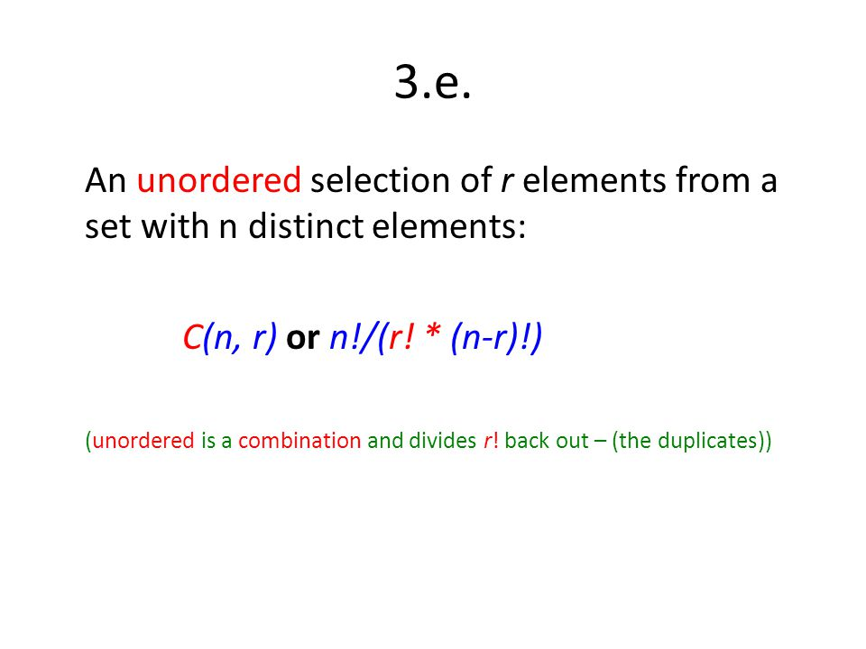3.e. An unordered selection of r elements from a set with n distinct elements: C(n, r) or n!/(r! * (n-r)!)