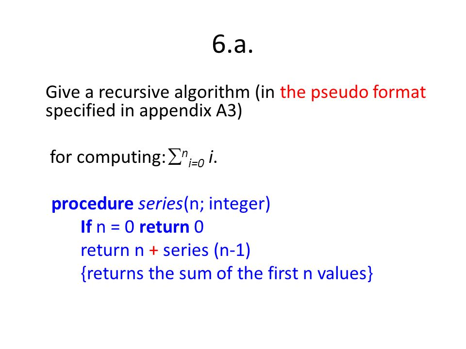 6.a. Give a recursive algorithm (in the pseudo format specified in appendix A3) for computing: ni=0 i.