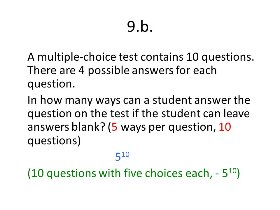 9.b. A multiple-choice test contains 10 questions. There are 4 possible answers for each question.
