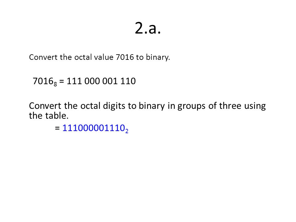 2.a. Convert the octal value 7016 to binary. 70168 = 111 000 001 110. Convert the octal digits to binary in groups of three using the table.