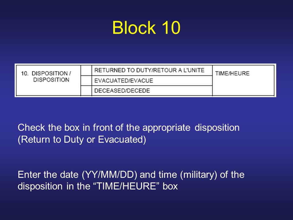 Block 10 Check the box in front of the appropriate disposition (Return to Duty or Evacuated)