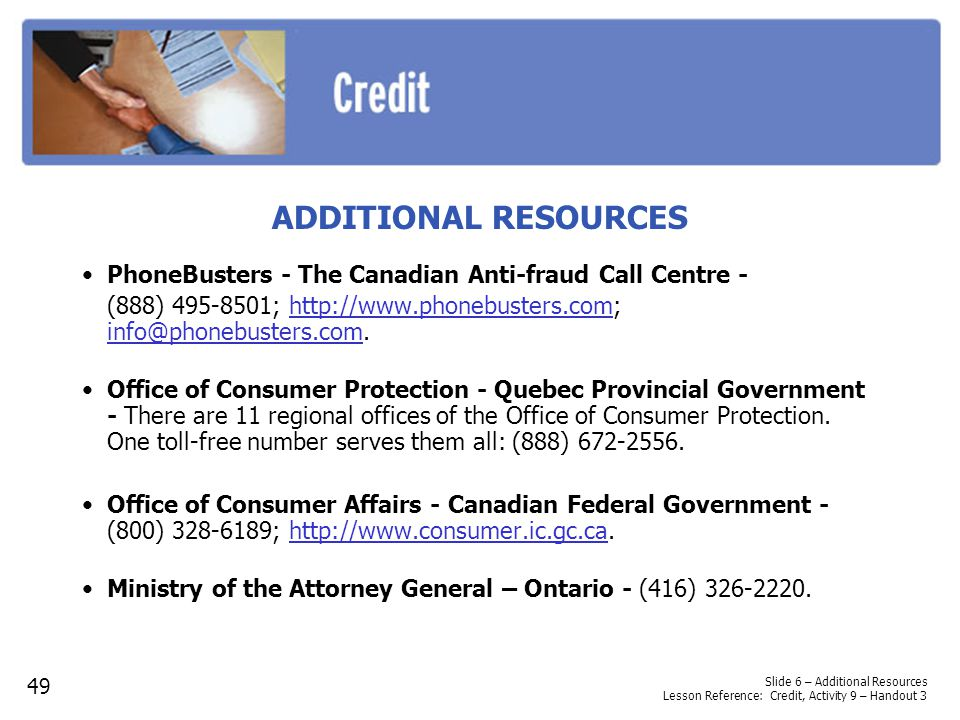 ADDITIONAL RESOURCES PhoneBusters - The Canadian Anti-fraud Call Centre - (888) 495-8501; http://www.phonebusters.com; info@phonebusters.com.
