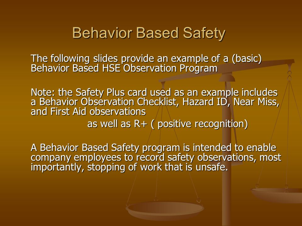 Behavior Based Safety The following slides provide an example of a (basic) Behavior Based HSE Observation Program.