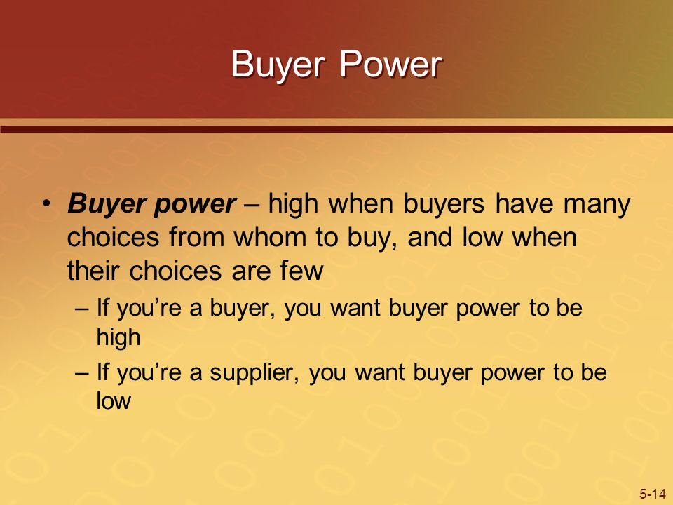 Buyer Power Buyer power – high when buyers have many choices from whom to buy, and low when their choices are few.
