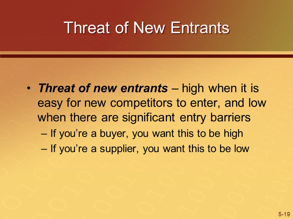 Threat of New Entrants Threat of new entrants – high when it is easy for new competitors to enter, and low when there are significant entry barriers.