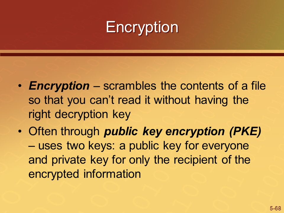 Encryption Encryption – scrambles the contents of a file so that you can't read it without having the right decryption key.