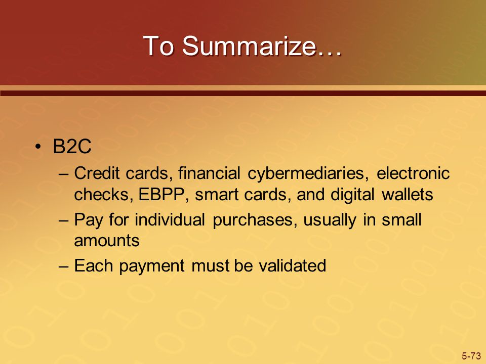 To Summarize… B2C. Credit cards, financial cybermediaries, electronic checks, EBPP, smart cards, and digital wallets.